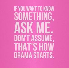 Don't ask and don't assume. My life doesn't involve you. You only know ...