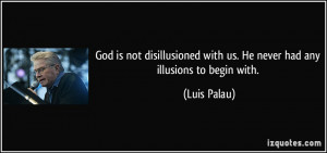 God is not disillusioned with us. He never had any illusions to begin ...
