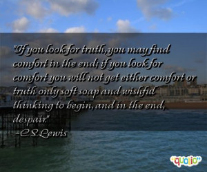 If you look for truth, you may find comfort in the end; if you look ...