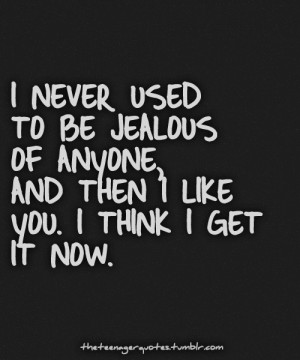 ... To Be Jealous Of Anyone. And I Then I Like You. I Think I Get It Now