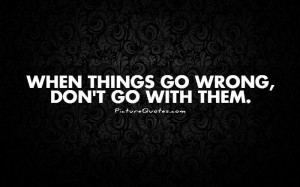 When things go wrong, don't go with them. Picture Quote #1
