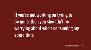 If you're not working on trying to be mine, then you shouldn't be ...