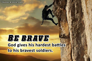Be brave! God gives his hardest battles to his bravest soldiers.