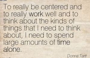... About, I Need To Spend Large Amounts Of Time Alone. - Donna Tartt