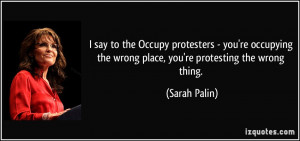 say to the Occupy protesters - you're occupying the wrong place, you ...