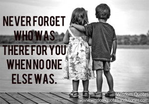 Never forget who was there for you when no one else was.""