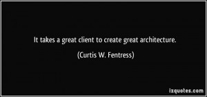 It takes a great client to create great architecture. - Curtis W ...