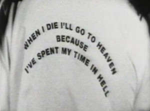 when I die I'll go to heaven because I've spent my time in hell.