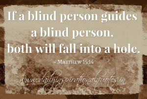 If a blind person guides a blind person, both will fall into a hole ...