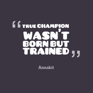 Quotes Picture: true champion wasn't born but trained