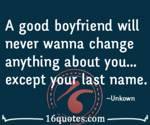 good boyfriend will never wanna change anything about you…except ...