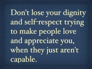 ... to make people love and appreciate you, when they just aren't capable