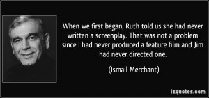 When we first began, Ruth told us she had never written a screenplay ...
