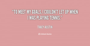 """To meet my goals, I couldn't let up when I was playing tennis."""""""