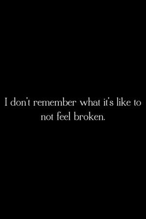 ... definitely true for me :( I don't think I've ever not felt broken