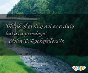 Think of giving not as a duty but as a privilege .