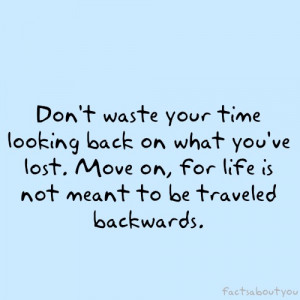 Don't waste your time looking back on what you've lost. Move on ...
