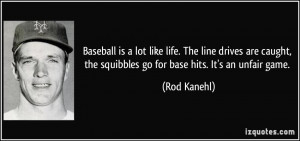 Baseball is a lot like life. The line drives are caught, the squibbles ...