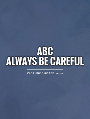 ABCAlways Be Careful Picture Quote #1