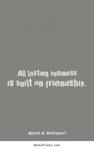 quotes about friendship - All lasting business is built on friendship ...