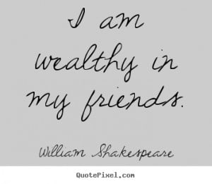 ... your own poster quotes about friendship - I am wealthy in my friends