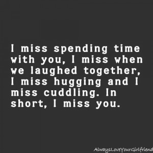 ... miss when we laughed together, I miss hugging and I miss cuddling. In