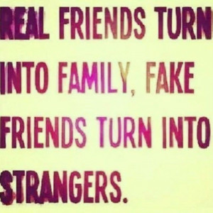 real friends turn into family, fake friends turn into strangers.