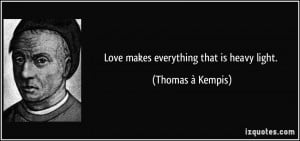 Love makes everything that is heavy light. - Thomas à Kempis