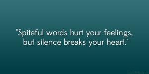 Spiteful words hurt your feelings, but silence breaks your heart ...