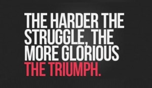 of struggle you go through is proportional to how big the triumph ...