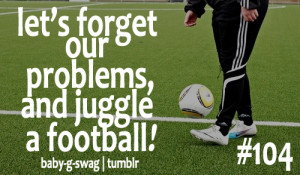... .com/lets-forget-our-problemsand-juggle-a-football-football-quote