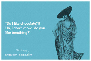 Do I like chocolate? Uh, I don't know…do you like breathing?