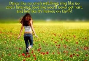 Dance like no one's watching, sing like no one's listening, love like ...