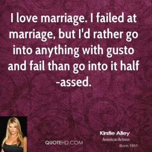 love marriage. I failed at marriage, but I'd rather go into anything ...