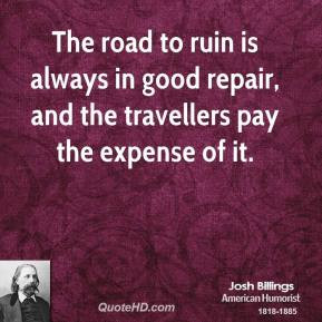 The road to ruin is always in good repair, and the travellers pay the ...