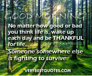 Good Morning Quotes - No matter how good or bad you think life is ...
