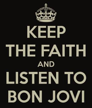 KEEP THE FAITH AND LISTEN TO BON JOVI