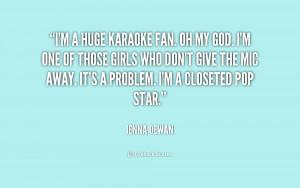 huge karaoke fan. Oh my God. I'm one of those girls who don't ...