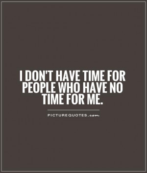 don't have time for people who have no time for me Picture Quote #1