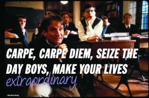 Carpe, carpe diem, size the day boys, make your lives extraordinary ...