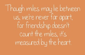 Though miles may lie between us, we're never far apart, for friendship ...
