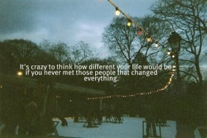It's crazy to think how different your life would be if you never met ...