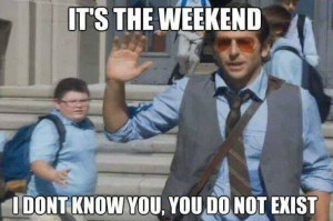 it's the weekend