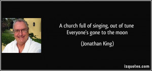 church full of singing, out of tune Everyone's gone to the moon ...