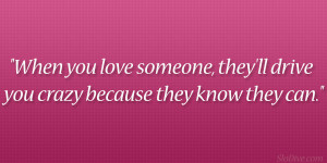 When you love someone, they'll drive you crazy because they know ...