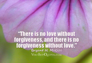 There is no love without forgiveness, and there is no forgiveness ...