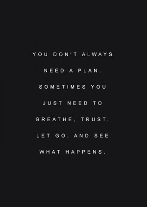 You don't always need a plan. Sometimes you just need to breathe ...