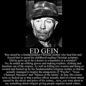Ed Gein's religious upbringing gave him superior morals...
