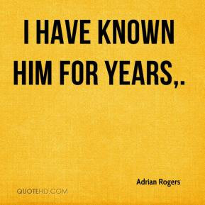 have known him for years. - Adrian Rogers