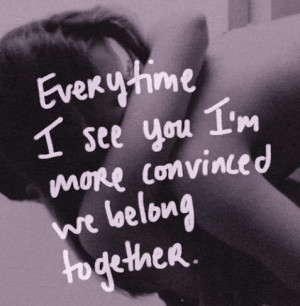 every time i see you im more convinced we belong together